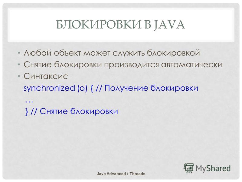 БЛОКИРОВКИ В JAVA Любой объект может служить блокировкой Снятие блокировки производится автоматически Синтаксис synchronized (o) { // Получение блокировки … } // Снятие блокировки Java Advanced / Threads