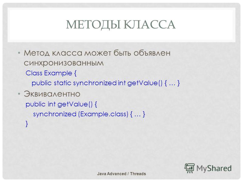 МЕТОДЫ КЛАССА Метод класса может быть объявлен синхронизованным Class Example { public static synchronized int getValue() { … } Эквивалентно public int getValue() { synchronized (Example.class) { … } } Java Advanced / Threads