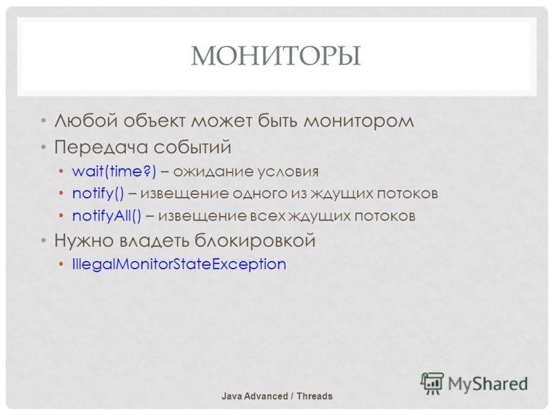 МОНИТОРЫ Любой объект может быть монитором Передача событий wait(time?) – ожидание условия notify() – извещение одного из ждущих потоков notifyAll() – извещение всех ждущих потоков Нужно владеть блокировкой IllegalMonitorStateException Java Advanced