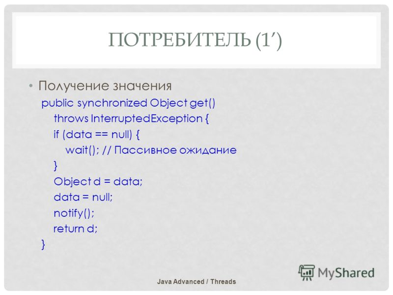 ПОТРЕБИТЕЛЬ (1) Получение значения public synchronized Object get() throws InterruptedException { if (data == null) { wait(); // Пассивное ожидание } Object d = data; data = null; notify(); return d; } Java Advanced / Threads
