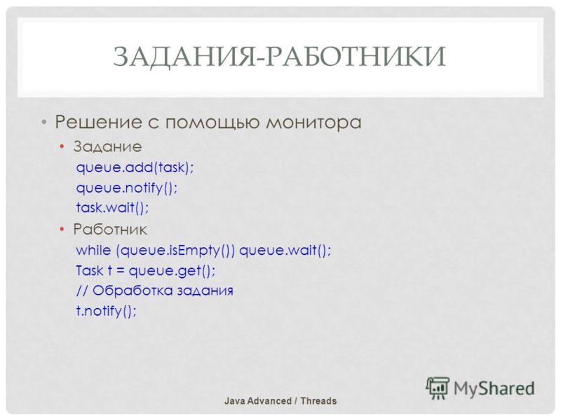 ЗАДАНИЯ-РАБОТНИКИ Решение с помощью монитора Задание queue.add(task); queue.notify(); task.wait(); Работник while (queue.isEmpty()) queue.wait(); Task t = queue.get(); // Обработка задания t.notify(); Java Advanced / Threads