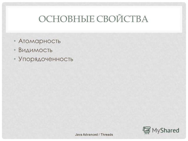 ОСНОВНЫЕ СВОЙСТВА Атомарность Видимость Упорядоченность Java Advanced / Threads