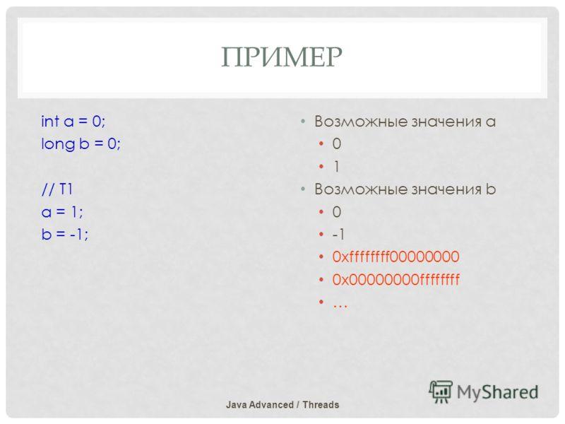 ПРИМЕР Java Advanced / Threads int a = 0; long b = 0; // T1 a = 1; b = -1; Возможные значения a 0 1 Возможные значения b 0 0xffffffff00000000 0x00000000ffffffff …