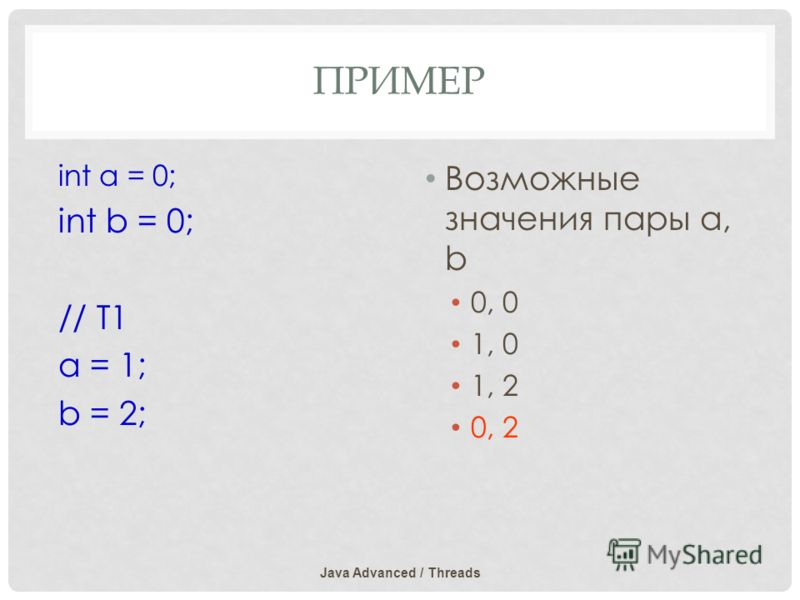 ПРИМЕР Java Advanced / Threads int a = 0; int b = 0; // T1 a = 1; b = 2; Возможные значения пары а, b 0, 0 1, 0 1, 2 0, 2
