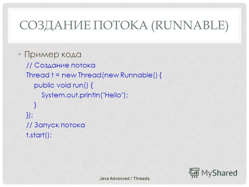 СОЗДАНИЕ ПОТОКА (RUNNABLE) Пример кода // Создание потока Thread t = new Thread(new Runnable() { public void run() { System.out.println(Hello); } }); // Запуск потока t.start(); Java Advanced / Threads