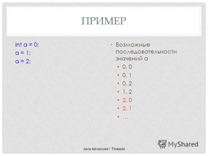 ПРИМЕР Java Advanced / Threads int a = 0; a = 1; a = 2; Возможные последовательности значений а 0, 0 0, 1 0, 2 1, 2 2, 0 2, 1 …