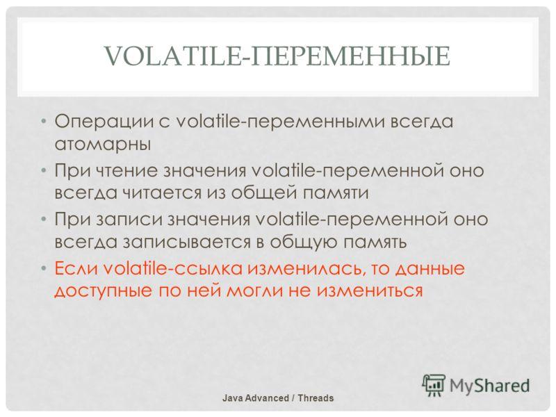 VOLATILE-ПЕРЕМЕННЫЕ Операции с volatile-переменными всегда атомарны При чтение значения volatile-переменной оно всегда читается из общей памяти При записи значения volatile-переменной оно всегда записывается в общую память Если volatile-ссылка измени