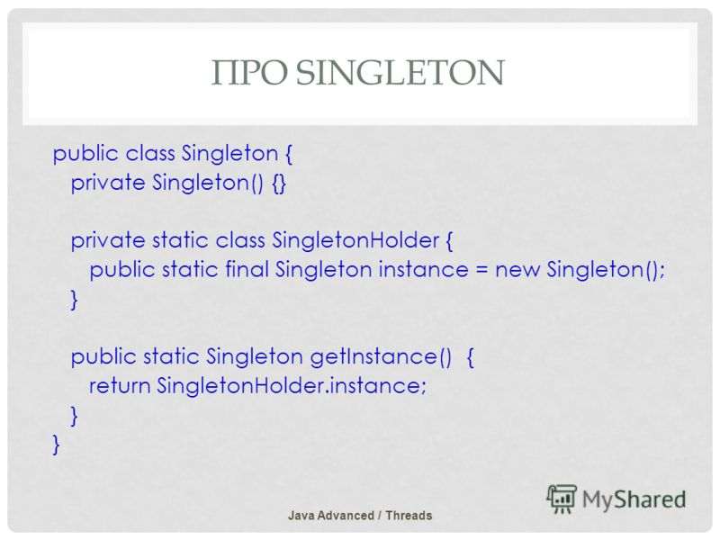 ПРО SINGLETON public class Singleton { private Singleton() {} private static class SingletonHolder { public static final Singleton instance = new Singleton(); } public static Singleton getInstance() { return SingletonHolder.instance; } Java Advanced