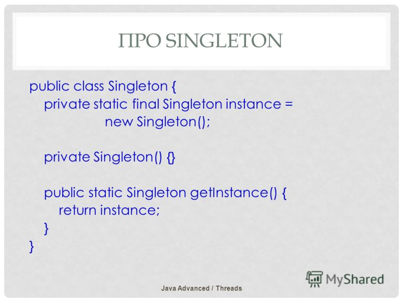 ПРО SINGLETON public class Singleton { private static final Singleton instance = new Singleton(); private Singleton() {} public static Singleton getInstance() { return instance; } Java Advanced / Threads