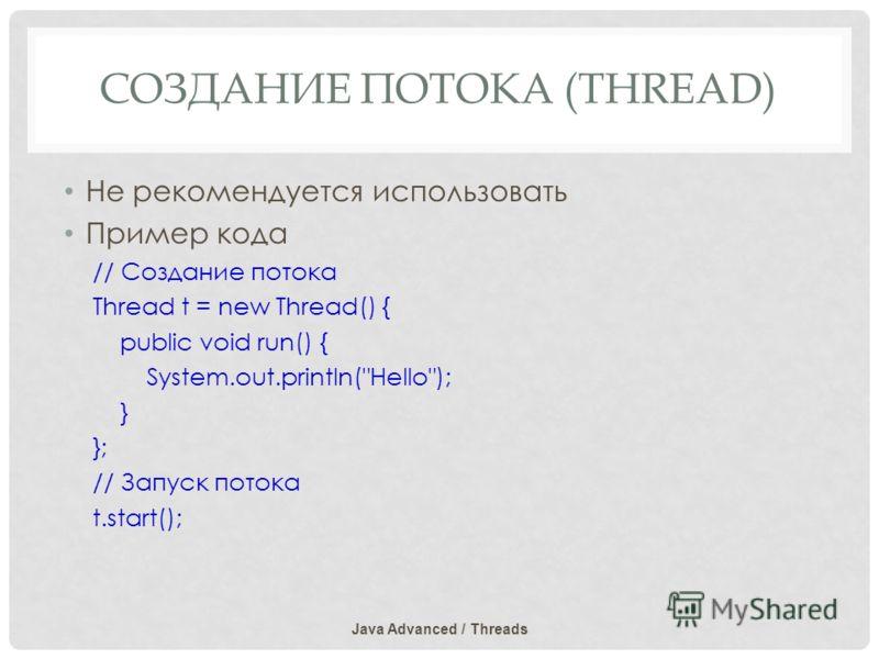 СОЗДАНИЕ ПОТОКА (THREAD) Не рекомендуется использовать Пример кода // Создание потока Thread t = new Thread() { public void run() { System.out.println(Hello); } }; // Запуск потока t.start(); Java Advanced / Threads