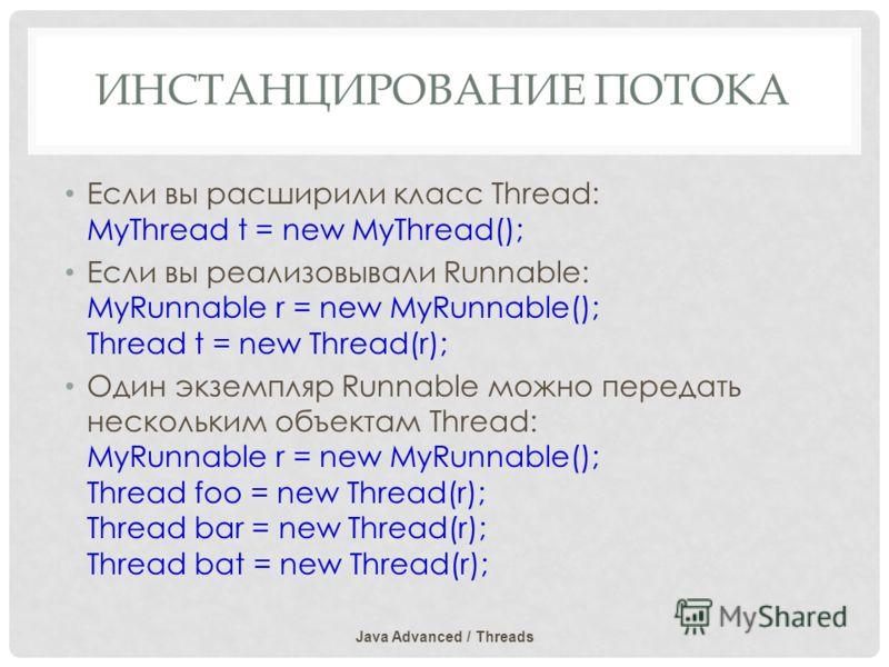 ИНСТАНЦИРОВАНИЕ ПОТОКА Если вы расширили класс Thread: MyThread t = new MyThread(); Если вы реализовывали Runnable: MyRunnable r = new MyRunnable(); Thread t = new Thread(r); Один экземпляр Runnable можно передать нескольким объектам Thread: MyRunnab