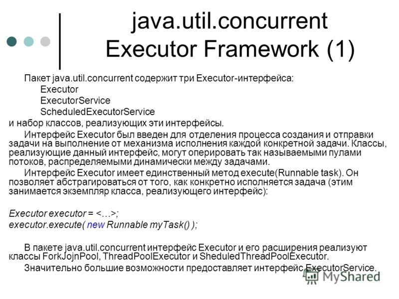 java.util.concurrent Executor Framework (1) Пакет java.util.concurrent содержит три Executor-интерфейса: Executor ExecutorService ScheduledExecutorService и набор классов, реализующих эти интерфейсы. Интерфейс Executor был введен для отделения процес