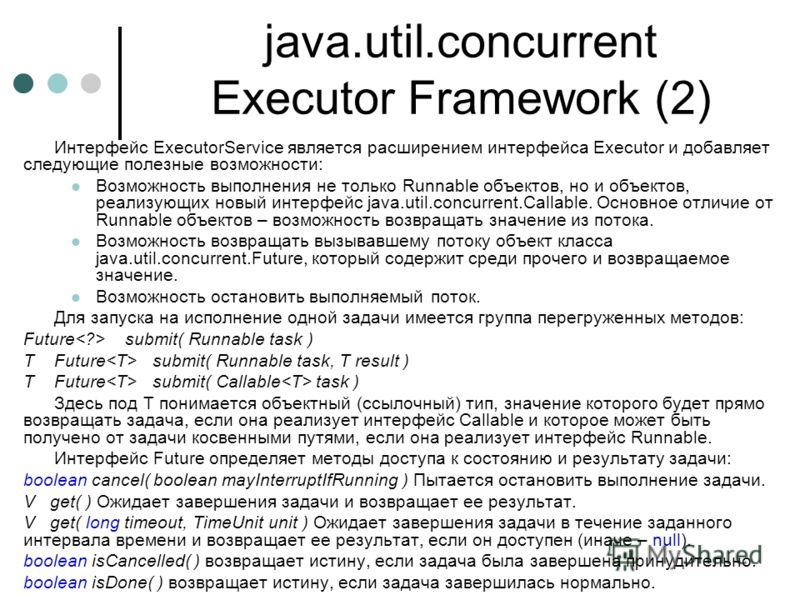 java.util.concurrent Executor Framework (2) Интерфейс ExecutorService является расширением интерфейса Executor и добавляет следующие полезные возможности: Возможность выполнения не только Runnable объектов, но и объектов, реализующих новый интерфейс