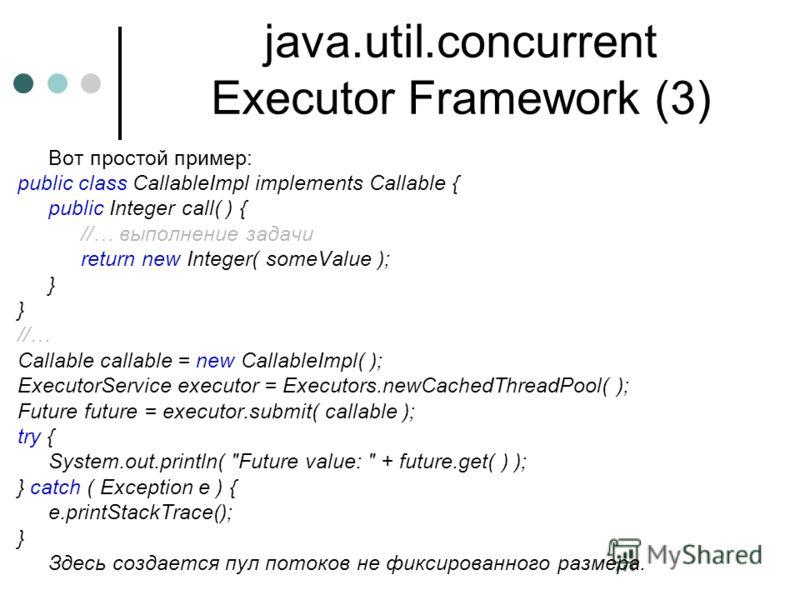 java.util.concurrent Executor Framework (3) Вот простой пример: public class CallableImpl implements Callable { public Integer call( ) { //… выполнение задачи return new Integer( someValue ); } //… Callable callable = new CallableImpl( ); ExecutorSer