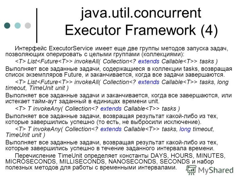 java.util.concurrent Executor Framework (4) Интерфейс ExecutorService имеет еще две группы методов запуска задач, позволяющих оперировать с целыми группами (коллекциями): List > invokeAll( Collection > tasks ) Выполняет все заданные задачи, содержащи
