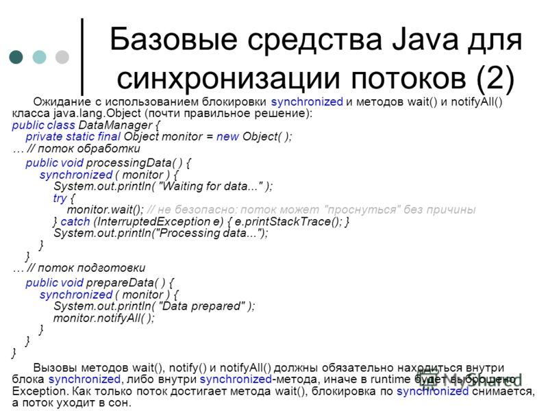 Базовые средства Java для синхронизации потоков (2) Ожидание с использованием блокировки synchronized и методов wait() и notifyAll() класса java.lang.Object (почти правильное решение): public class DataManager { private static final Object monitor =