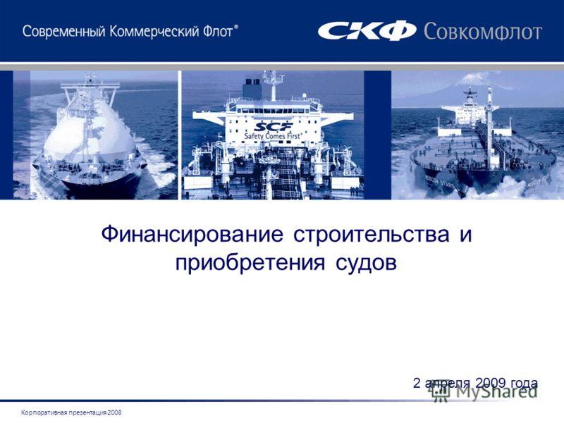 Корпоративная презентация 2008 Финансирование строительства и приобретения судов 2 апреля 2009 года