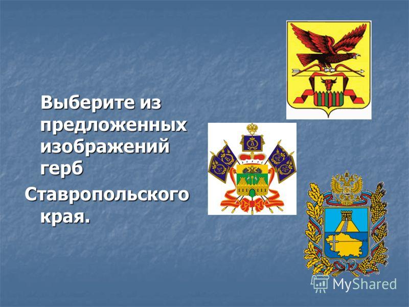 Выберите из предложенных изображений герб Выберите из предложенных изображений герб Ставропольского края.