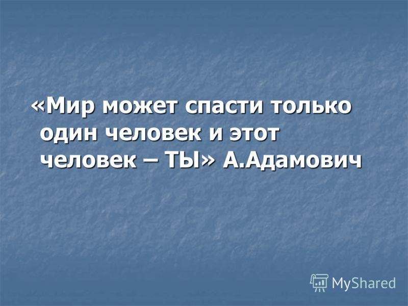 «Мир может спасти только один человек и этот человек – ТЫ» А.Адамович «Мир может спасти только один человек и этот человек – ТЫ» А.Адамович