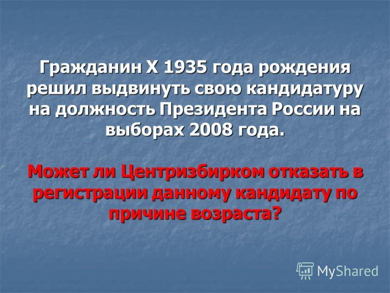 Гражданин Х 1935 года рождения решил выдвинуть свою кандидатуру на должность Президента России на выборах 2008 года. Может ли Центризбирком отказать в регистрации данному кандидату по причине возраста?