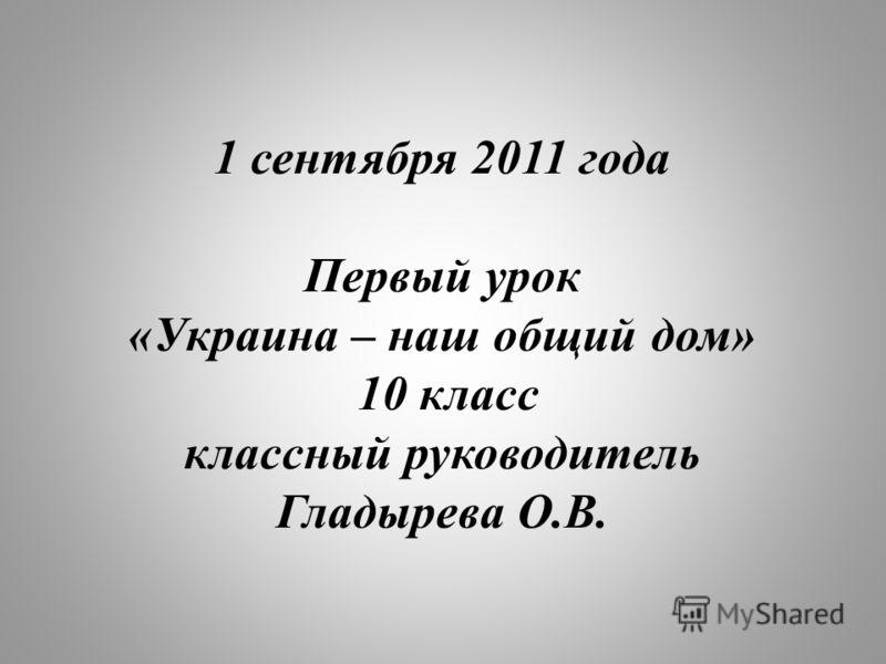 1 сентября 2011 года Первый урок «Украина – наш общий дом» 10 класс классный руководитель Гладырева О.В.