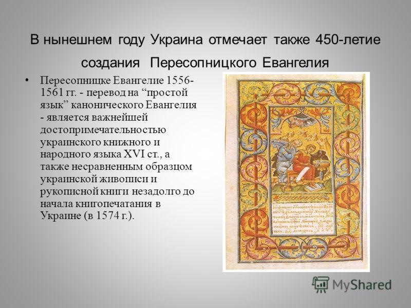В нынешнем году Украина отмечает также 450- летие создания Пересопницкого Евангелия Пересопницке Евангелие 1556- 1561 гг. - перевод на простой язык канонического Евангелия - является важнейшей достопримечательностью украинского книжного и народного я