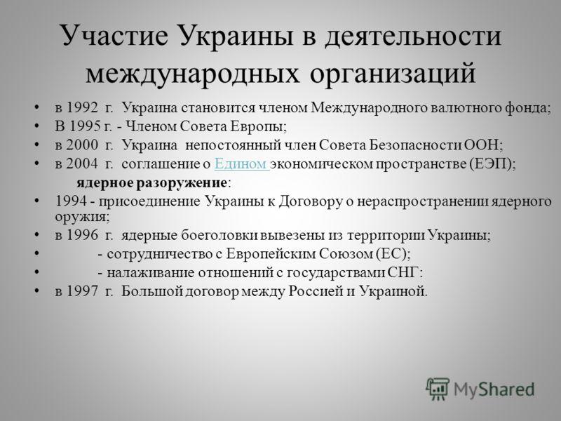 Участие Украины в деятельности международных организаций в 1992 г. Украина становится членом Международного валютного фонда ; В 1995 г. - Членом Совета Европы ; в 2000 г. Украина непостоянный член Совета Безопасности ООН ; в 2004 г. соглашение о Един