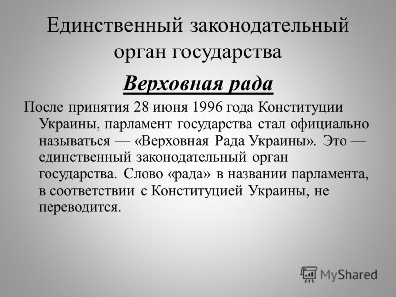 Единственный законодательный орган государства Верховная рада После принятия 28 июня 1996 года Конституции Украины, парламент государства стал официально называться « Верховная Рада Украины ». Это единственный законодательный орган государства. Слово