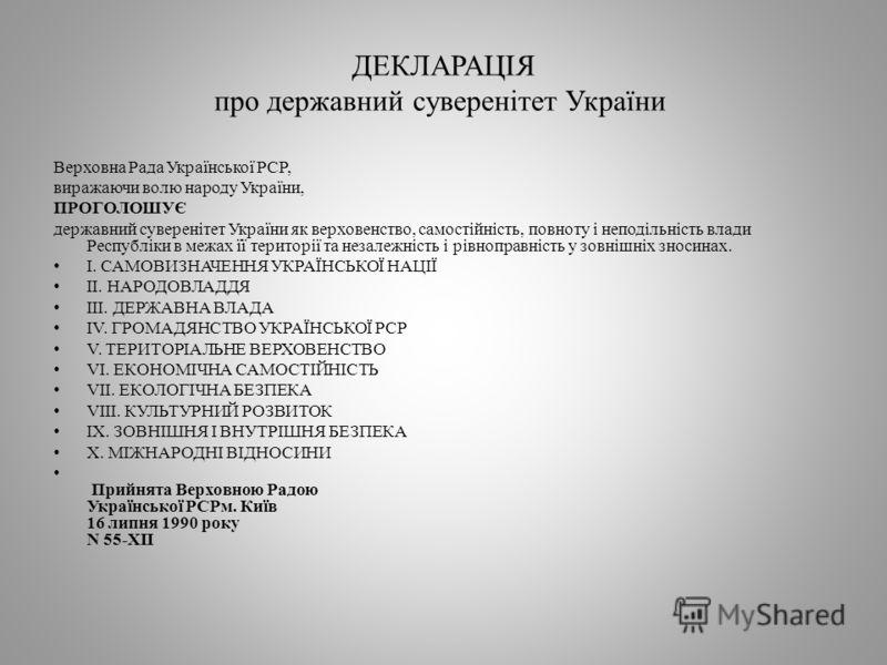 ДЕКЛАРАЦІЯ про державний суверенітет України Верховна Рада Української РСР, виражаючи волю народу України, ПРОГОЛОШУЄ державний суверенітет України як верховенство, самостійність, повноту і неподільність влади Республіки в межах її території та незал