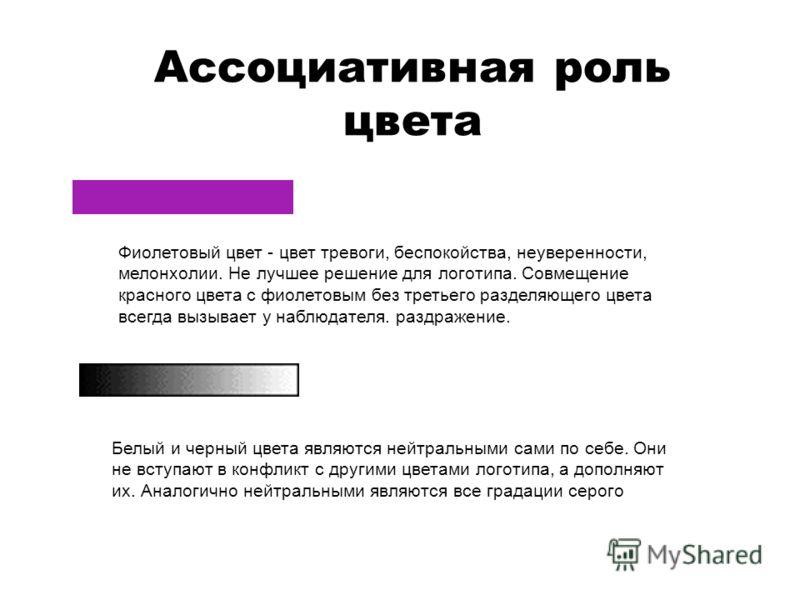 Ассоциативная роль цвета Фиолетовый цвет - цвет тревоги, беспокойства, неуверенности, мелонхолии. Не лучшее решение для логотипа. Cовмещение красного цвета с фиолетовым без третьего разделяющего цвета всегда вызывает у наблюдателя. раздражение. Белый