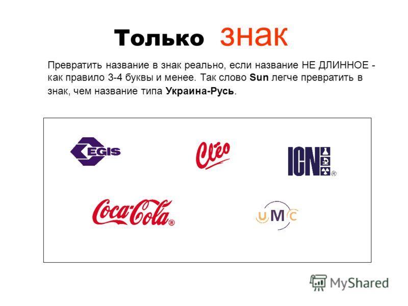 Только знак Превратить название в знак реально, если название НЕ ДЛИННОЕ - как правило 3-4 буквы и менее. Так слово Sun легче превратить в знак, чем название типа Украина-Русь.
