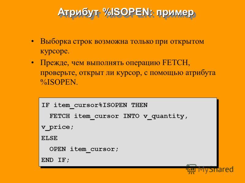 Выборка строк возможна только при открытом курсоре. Прежде, чем выполнять операцию FETCH, проверьте, открыт ли курсор, с помощью атрибута %ISOPEN. IF item_cursor%ISOPEN THEN FETCH item_cursor INTO v_quantity, v_price; ELSE OPEN item_cursor; END IF; I