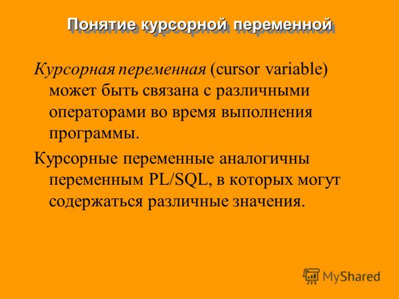 Курсорная переменная (cursor variable) может быть связана с различными операторами во время выполнения программы. Курсорные переменные аналогичны переменным PL/SQL, в которых могут содержаться различные значения. Понятие курсорной переменной