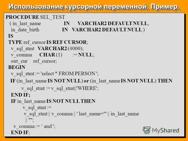 Использование курсорной переменной. Пример. PROCEDURE SEL_TEST ( in_last_name IN VARCHAR2 DEFAULT NULL, in_date_birth IN VARCHAR2 DEFAULT NULL ) IS TYPE ref_cursor IS REF CURSOR; v_sql_stmt VARCHAR2 (4000); v_comma CHAR (1) := NULL; out_cur ref_curso