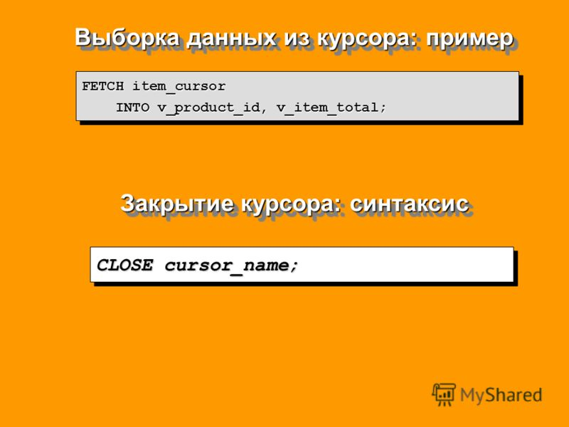 Выборка данных из курсора: пример FETCH item_cursor INTO v_product_id, v_item_total; INTO v_product_id, v_item_total; FETCH item_cursor INTO v_product_id, v_item_total; INTO v_product_id, v_item_total; Закрытие курсора: синтаксис CLOSE cursor_name;