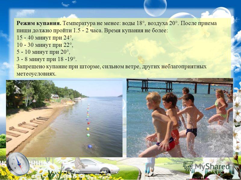 Режим купания. Температура не менее: воды 18°, воздуха 20°. После приема пищи должно пройти 1.5 - 2 часа. Время купания не более: 15 - 40 минут при 24°, 10 - 30 минут при 22°, 5 - 10 минут при 20°, 3 - 8 минут при 18 -19°. Запрещено купание при шторм