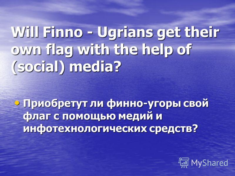 Will Finno - Ugrians get their own flag with the help of (social) media? Приобретут ли финно-угоры свой флаг с помощью медий и инфотехнологических средств?