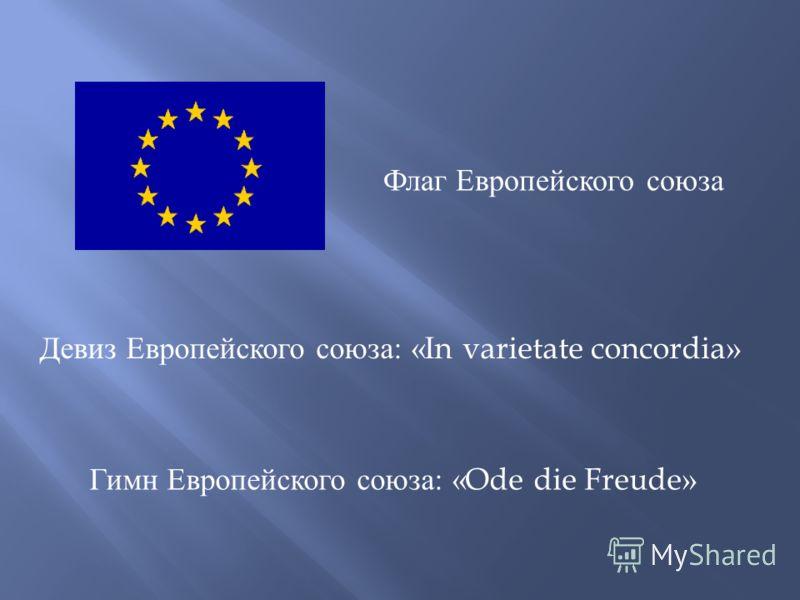 Девиз Европейского союза: « In varietate concordia » Гимн Европейского союза: « Ode die Freude » Флаг Европейского союза