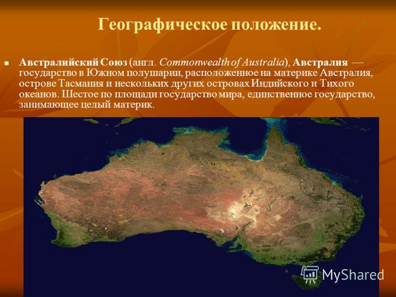 Географическое положение. Австралийский Союз (англ. Commonwealth of Australia), Австралия государство в Южном полушарии, расположенное на материке Австралия, острове Тасмания и нескольких других островах Индийского и Тихого океанов. Шестое по площади