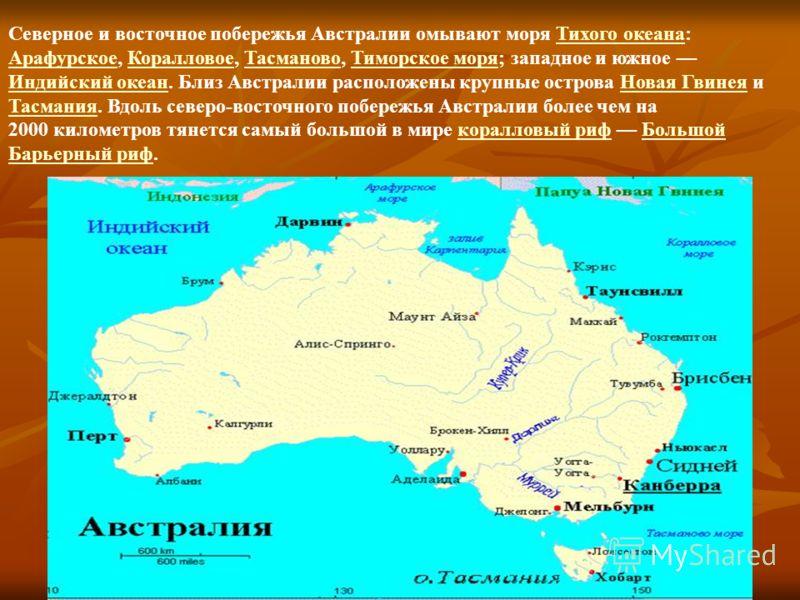Северное и восточное побережья Австралии омывают моря Тихого океана: Арафурское, Коралловое, Тасманово, Тиморское моря; западное и южное Индийский океан. Близ Австралии расположены крупные острова Новая Гвинея и Тасмания. Вдоль северо-восточного побе
