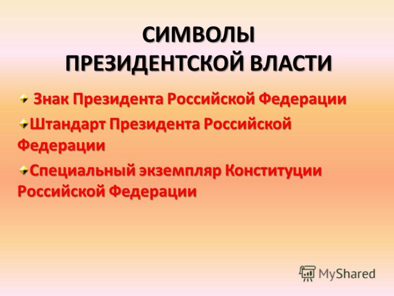 СИМВОЛЫ ПРЕЗИДЕНТСКОЙ ВЛАСТИ Знак Президента Российской Федерации Штандарт Президента Российской Федерации Специальный экземпляр Конституции Российской Федерации