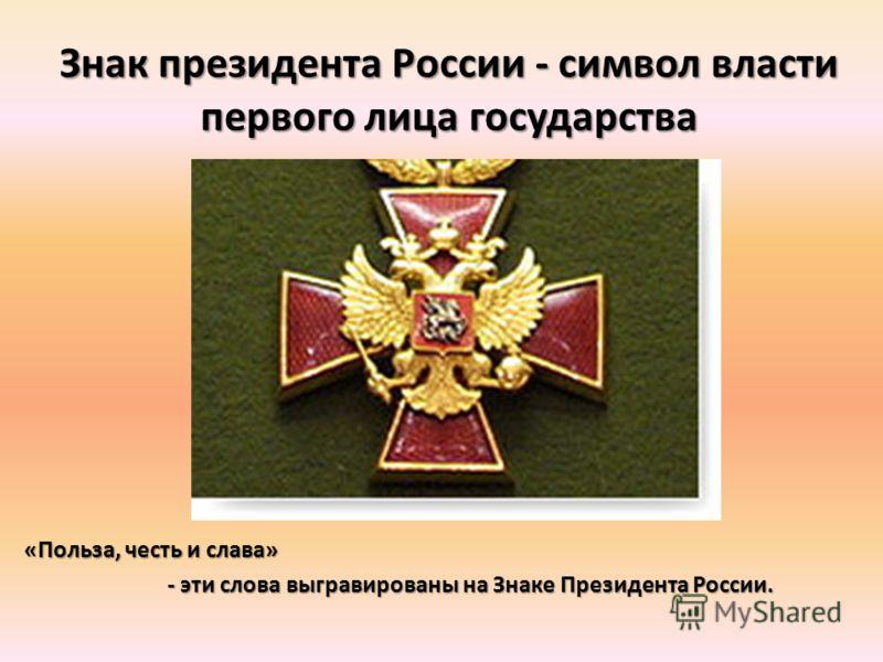 Знак президента России - символ власти первого лица государства «Польза, честь и слава» - эти слова выгравированы на Знаке Президента России. - эти слова выгравированы на Знаке Президента России.