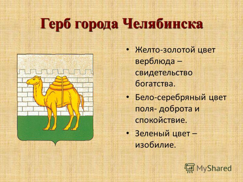 Герб города Челябинска Желто-золотой цвет верблюда – свидетельство богатства. Бело-серебряный цвет поля- доброта и спокойствие. Зеленый цвет – изобилие.