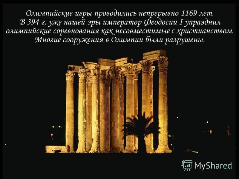 Олимпийские игры проводились непрерывно 1169 лет. В 394 г. уже нашей эры император Феодосии I упразднил олимпийские соревнования как несовместимые с христианством. Многие сооружения в Олимпии были разрушены.