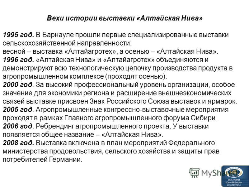 Вехи истории выставки «Алтайская Нива» 1995 год. В Барнауле прошли первые специализированные выставки сельскохозяйственной направленности: весной – выставка «Алтайагротех», а осенью – «Алтайская Нива». 1996 год. «Алтайская Нива» и «Алтайагротех» объе