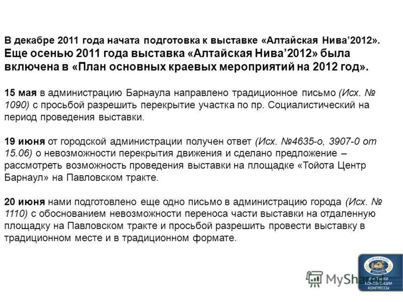 В декабре 2011 года начата подготовка к выставке «Алтайская Нива2012». Еще осенью 2011 года выставка «Алтайская Нива2012» была включена в «План основных краевых мероприятий на 2012 год». 15 мая в администрацию Барнаула направлено традиционное письмо