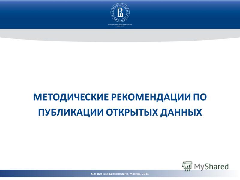 Высшая школа экономики, Москва, 2013 МЕТОДИЧЕСКИЕ РЕКОМЕНДАЦИИ ПО ПУБЛИКАЦИИ ОТКРЫТЫХ ДАННЫХ