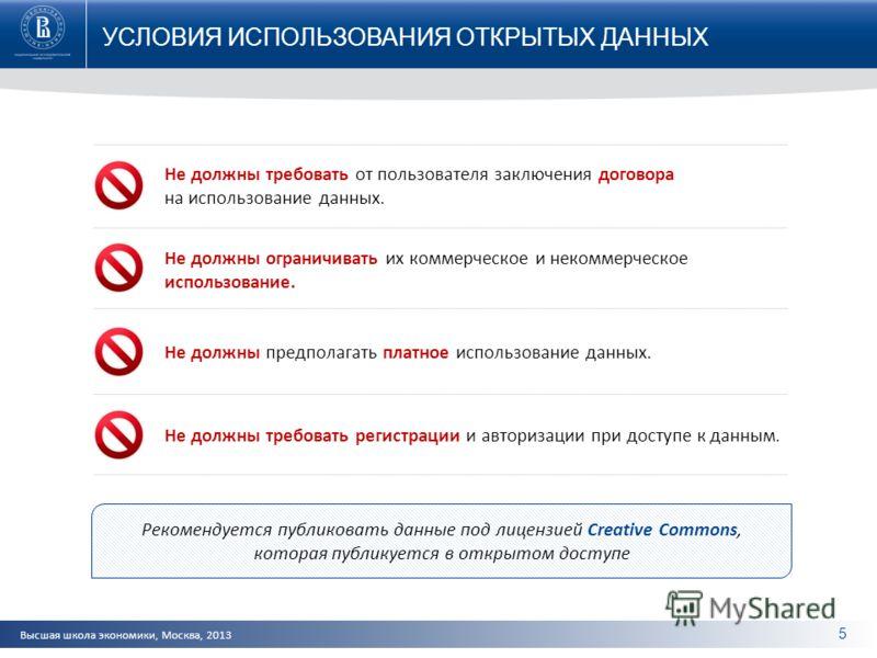 Высшая школа экономики, Москва, 2013 УСЛОВИЯ ИСПОЛЬЗОВАНИЯ ОТКРЫТЫХ ДАННЫХ 5 Не должны требовать от пользователя заключения договора на использование данных. Не должны ограничивать их коммерческое и некоммерческое использование. Не должны предполагат