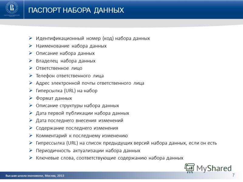 Высшая школа экономики, Москва, 2013 ПАСПОРТ НАБОРА ДАННЫХ 7 Идентификационный номер (код) набора данных Наименование набора данных Описание набора данных Владелец набора данных Ответственное лицо Телефон ответственного лица Адрес электронной почты о