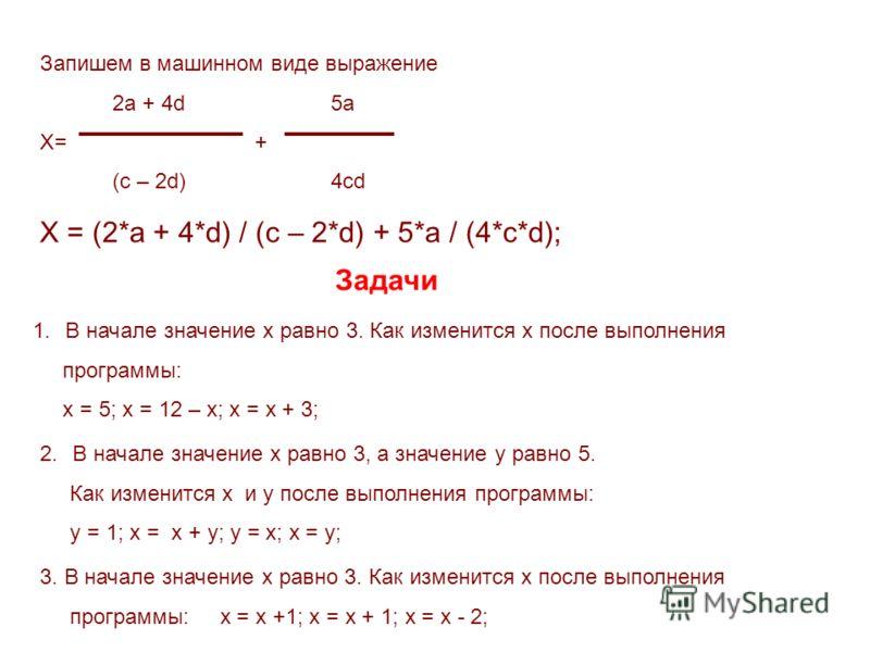 Запишем в машинном виде выражение 2a + 4d 5a X= + (c – 2d) 4cd X = (2*a + 4*d) / (c – 2*d) + 5*a / (4*c*d); 1.В начале значение х равно 3. Как изменится х после выполнения программы: x = 5; x = 12 – x; x = x + 3; Задачи 2.В начале значение х равно 3,
